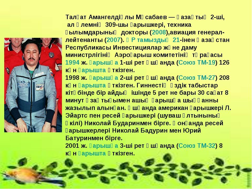Талғат Амангелдіұлы Мұсабаев — қазақтың 2-ші, ал әлемнің 309-шы ғарышкері, те...