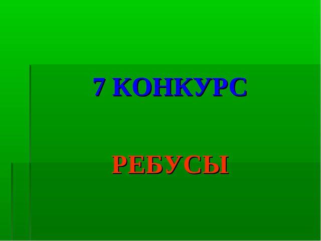 7 КОНКУРС РЕБУСЫ
