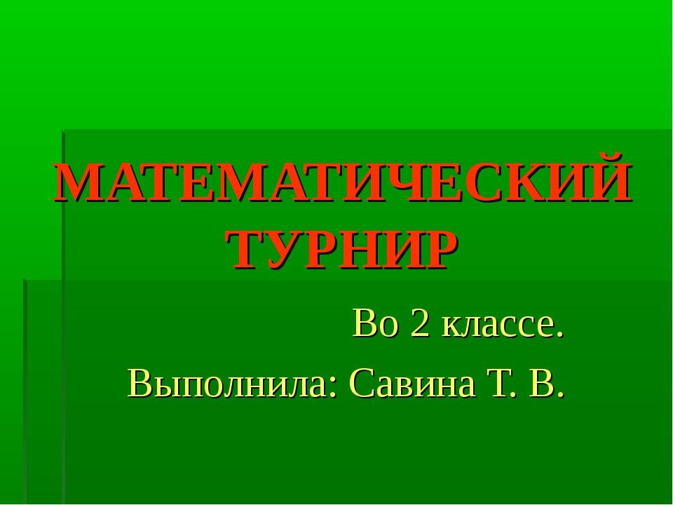МАТЕМАТИЧЕСКИЙ ТУРНИР Во 2 классе. Выполнила: Савина Т. В.