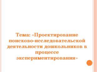 Тема: «Проектирование поисково-исследовательской деятельности дошкольников в