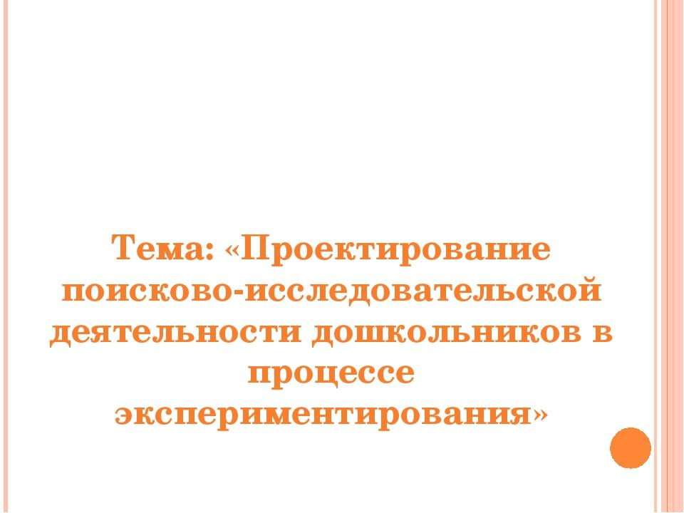 Тема: «Проектирование поисково-исследовательской деятельности дошкольников в...