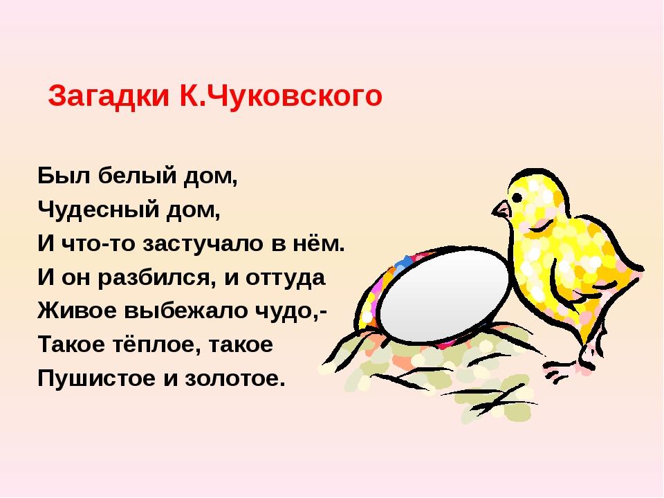 Загадки К.Чуковского Был белый дом, Чудесный дом, И что-то застучало в нём. И...