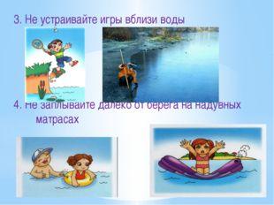 3. Не устраивайте игры вблизи воды 4. Не заплывайте далеко от берега на надув