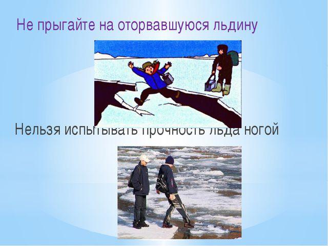 Не прыгайте на оторвавшуюся льдину Нельзя испытывать прочность льда ногой
