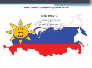 Какую площадь составляет территории России? 17,1 млн. км2
