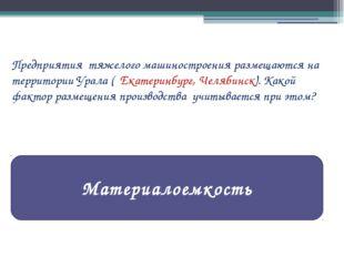 Предприятия тяжелого машиностроения размещаются на территории Урала ( Екатери