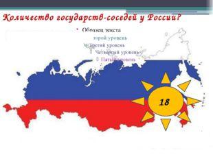 Количество государств-соседей у России? 18