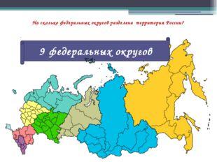 На сколько федеральных округов разделена территория России? 9 федеральных окр