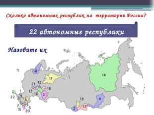 Сколько автономных республик на территории России? 22 автономные республики Н