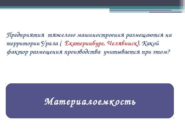 Предприятия тяжелого машиностроения размещаются на территории Урала ( Екатери...