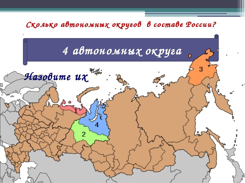 Сколько автономных округов в составе России? 4 автономных округа Назовите их