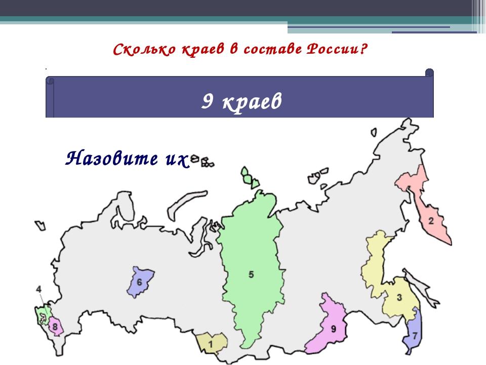Сколько краев в составе России? 9 краев Назовите их