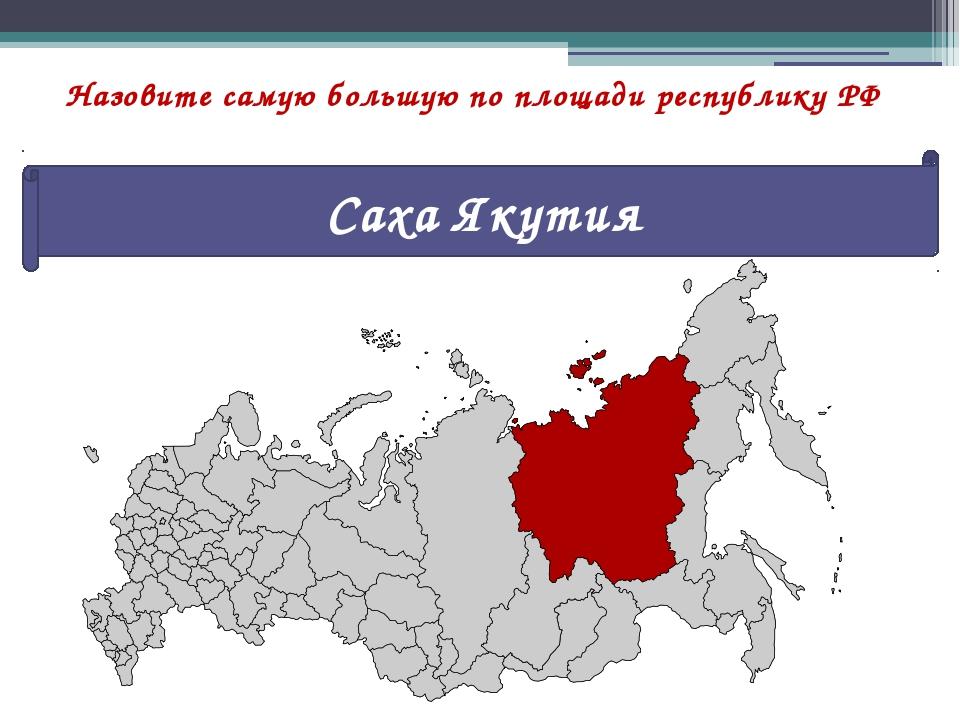 Назовите самую большую по площади республику РФ Саха Якутия