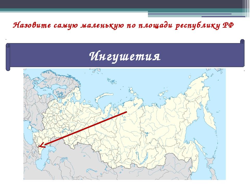 Назовите самую маленькую по площади республику РФ Ингушетия