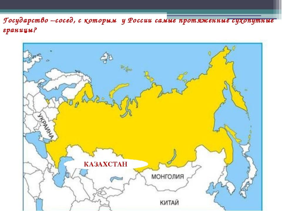 Государство –сосед, с которым у России самые протяженные сухопутные границы?...