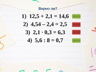 Верно ли? 1) 12,5 + 2,1 = 14,6 2) 4,54 – 2,4 = 2,5 3) 2,1 ∙ 0,3 = 6,3 4) 5,6