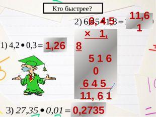 Кто быстрее? 1,26 6, 4 5 × 1, 8 5 1 6 0 6 4 5_ 11, 6 1 0 0,2735 11,61