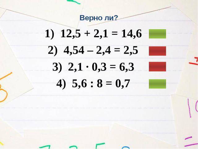 Верно ли? 1) 12,5 + 2,1 = 14,6 2) 4,54 – 2,4 = 2,5 3) 2,1 ∙ 0,3 = 6,3 4) 5,6...