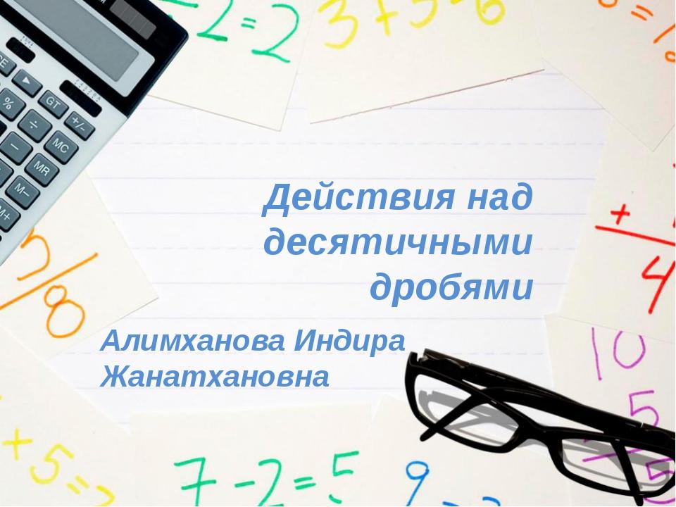 Действия над десятичными дробями Алимханова Индира Жанатхановна