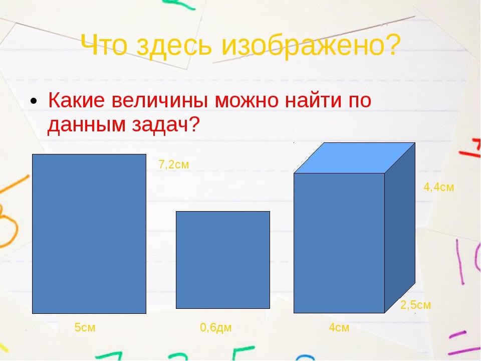 Что здесь изображено? Какие величины можно найти по данным задач? 5см 7,2см 0...