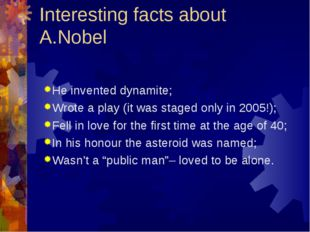 Interesting facts about A.Nobel He invented dynamite; Wrote a play (it was st