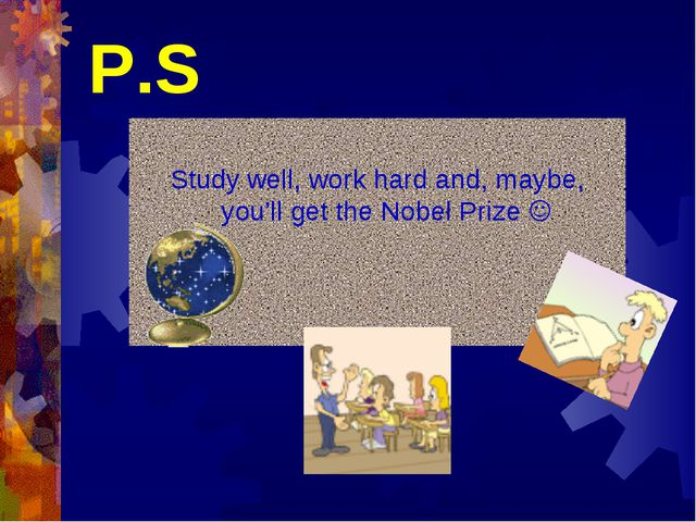 P.S Study well, work hard and, maybe, you'll get the Nobel Prize 