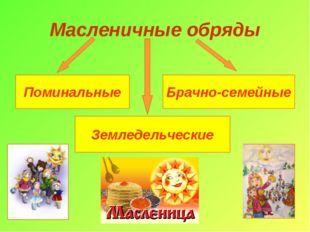 Масленичные обряды Поминальные Брачно-семейные Земледельческие