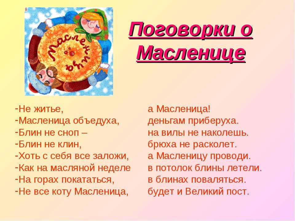 Поговорки о Масленице Не житье, Масленица объедуха, Блин не сноп – Блин не кл...