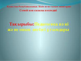 Қазақстан Республикасының Білім және ғылым министрлігі Семей коп салалы колл