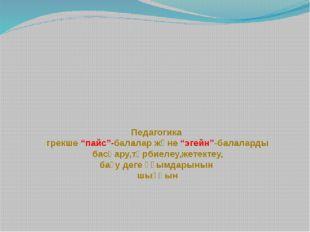 """Педагогика грекше """"пайс""""-балалар және """"эгейн""""-балаларды басқару,тәрбиелеу,же"""