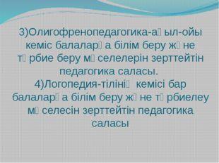 3)Олигофренопедагогика-ақыл-ойы кеміс балаларға білім беру және тәрбие беру м