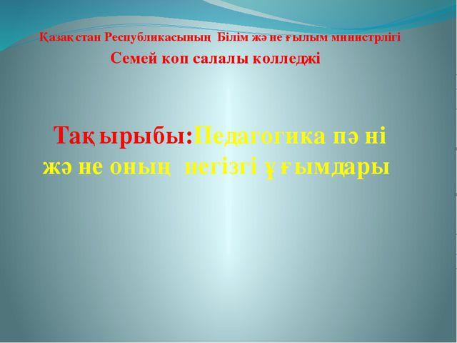 Қазақстан Республикасының Білім және ғылым министрлігі Семей коп салалы колл...