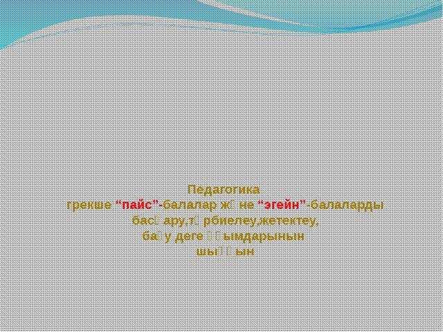 """Педагогика грекше """"пайс""""-балалар және """"эгейн""""-балаларды басқару,тәрбиелеу,же..."""