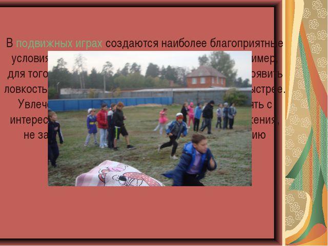 В подвижных играх создаются наиболее благоприятные условия для развития физич...