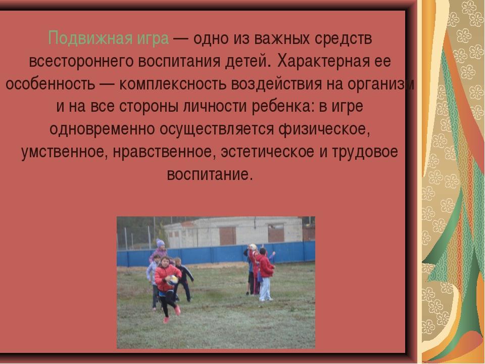 Подвижная игра — одно из важных средств всестороннего воспитания детей. Хара...