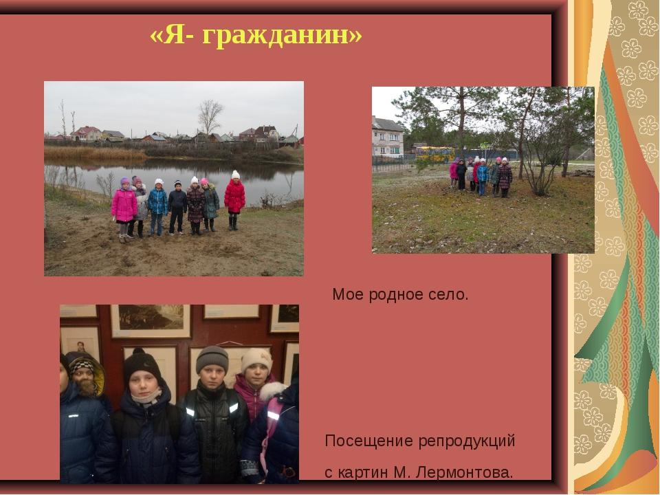 «Я- гражданин» Посещение репродукций с картин М. Лермонтова. Мое родное село.