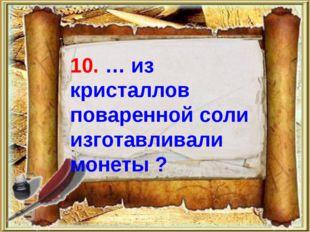 10. … из кристаллов поваренной соли изготавливали монеты ?