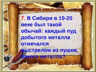 7. В Сибири в 19-20 веке был такой обычай: каждый пуд добытого металла отмеч
