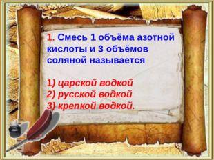 1. Смесь 1 объёма азотной кислоты и 3 объёмов соляной называется 1) царской