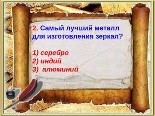 2. Самый лучший металл для изготовления зеркал? 1) серебро 2) индий 3) алюми