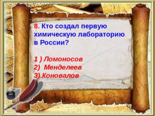 8. Кто создал первую химическую лабораторию в России? 1 ) Ломоносов 2) Мендел
