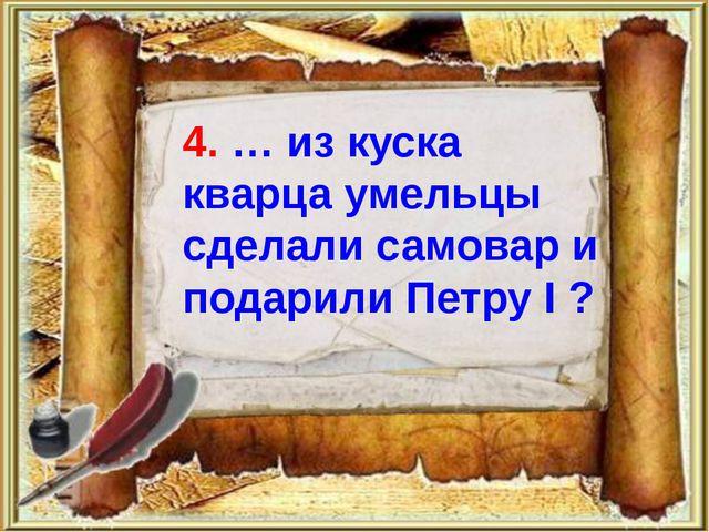 4. … из куска кварца умельцы сделали самовар и подарили Петру I ?
