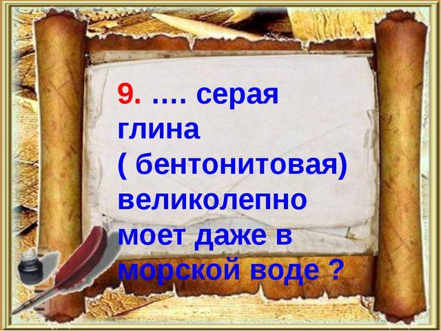 9. …. серая глина ( бентонитовая) великолепно моет даже в морской воде ?