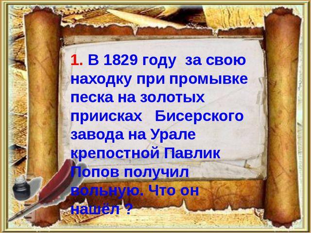 1. В 1829 году за свою находку при промывке песка на золотых приисках Бисерс...
