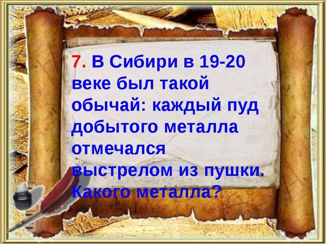 7. В Сибири в 19-20 веке был такой обычай: каждый пуд добытого металла отмеч...