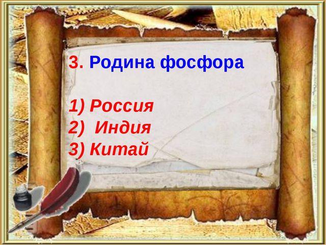 3. Родина фосфора 1) Россия 2) Индия 3) Китай