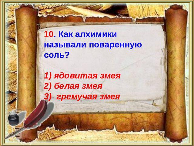 10. Как алхимики называли поваренную соль? 1) ядовитая змея 2) белая змея 3)...