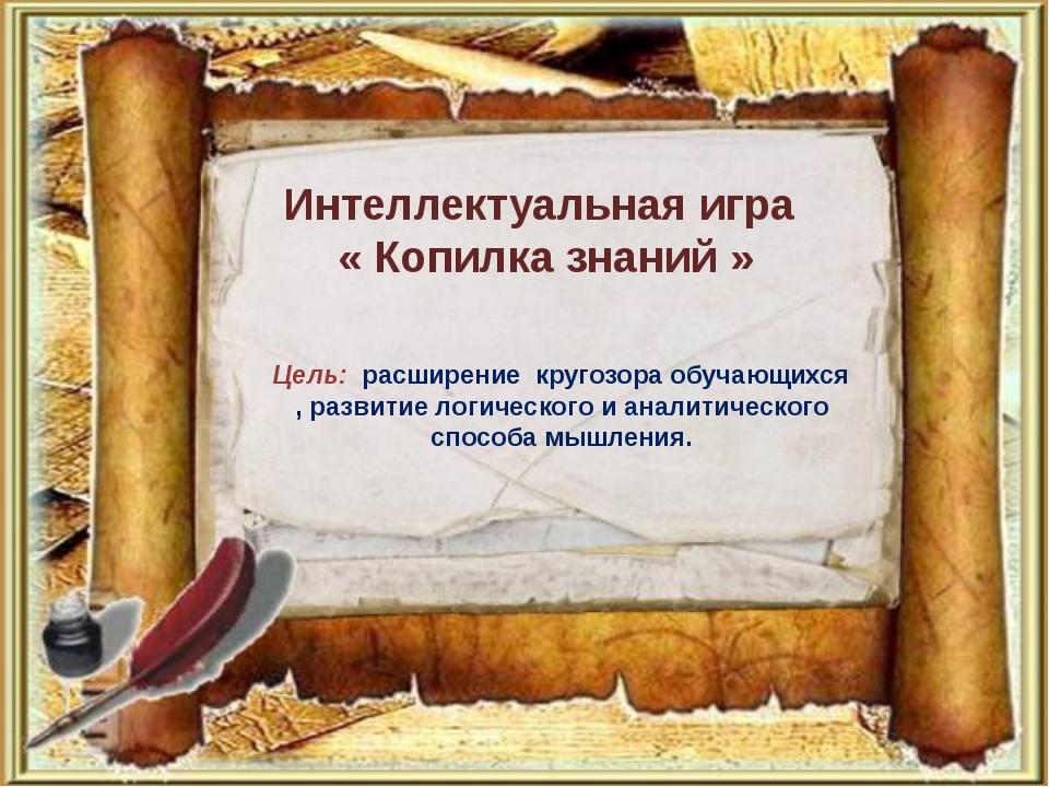 Интеллектуальная игра « Копилка знаний » Цель: расширение кругозора обучающих...