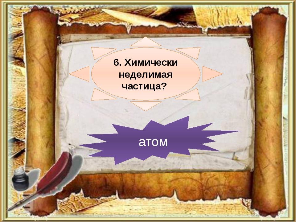 6. Химически неделимая частица? атом