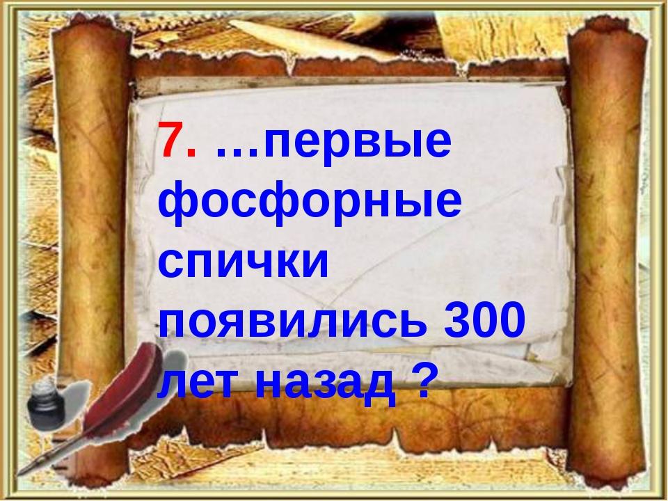 7. …первые фосфорные спички появились 300 лет назад ?